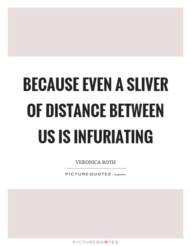 Because even a sliver of distance between us is infuriating Picture Quote #1