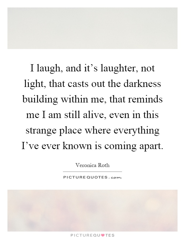 I laugh, and it's laughter, not light, that casts out the darkness building within me, that reminds me I am still alive, even in this strange place where everything I've ever known is coming apart Picture Quote #1