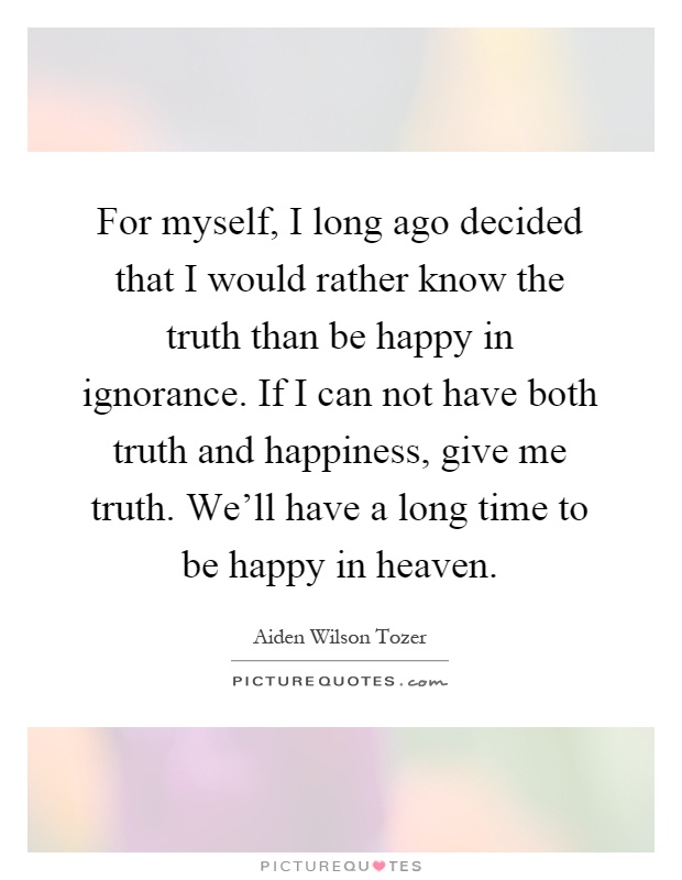 For myself, I long ago decided that I would rather know the truth than be happy in ignorance. If I can not have both truth and happiness, give me truth. We'll have a long time to be happy in heaven Picture Quote #1