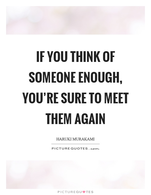 If you think of someone enough, you're sure to meet them again Picture Quote #1