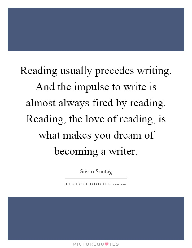 Reading usually precedes writing. And the impulse to write is almost always fired by reading. Reading, the love of reading, is what makes you dream of becoming a writer Picture Quote #1