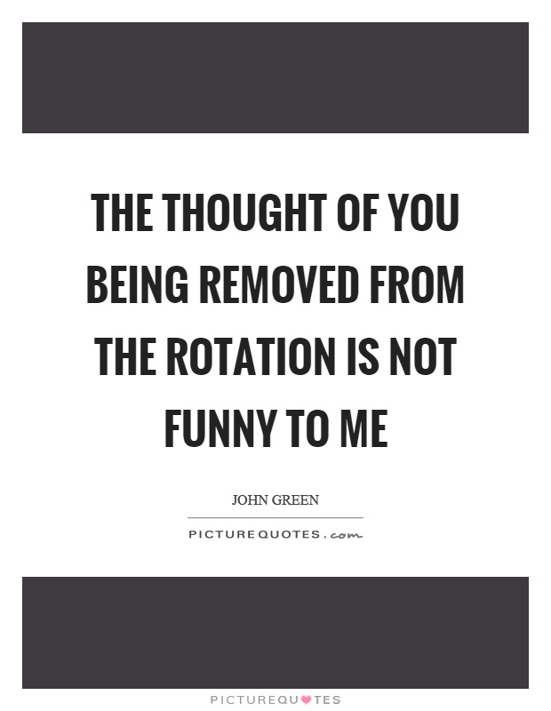 The thought of you being removed from the rotation is not funny to me Picture Quote #1