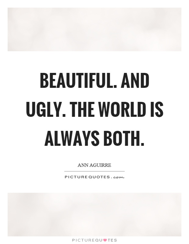 Beautiful. And ugly. The world is always both Picture Quote #1