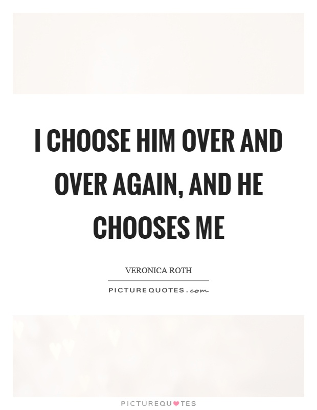 I choose him over and over again, and he chooses me Picture Quote #1