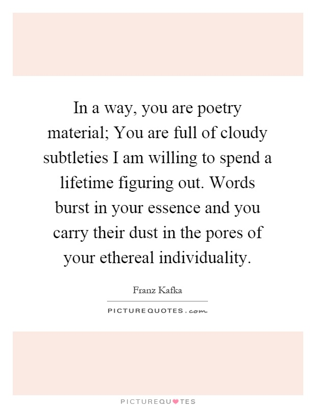 In a way, you are poetry material; You are full of cloudy subtleties I am willing to spend a lifetime figuring out. Words burst in your essence and you carry their dust in the pores of your ethereal individuality Picture Quote #1