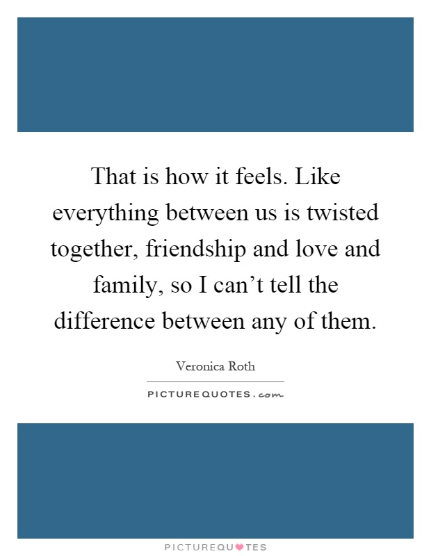 That is how it feels. Like everything between us is twisted together, friendship and love and family, so I can't tell the difference between any of them Picture Quote #1