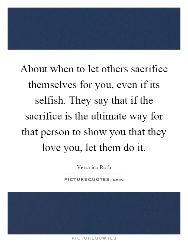 About when to let others sacrifice themselves for you, even if its selfish. They say that if the sacrifice is the ultimate way for that person to show you that they love you, let them do it Picture Quote #1