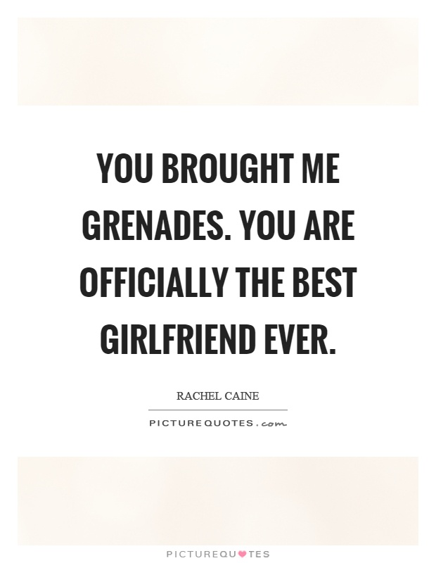 You brought me grenades. You are officially the best girlfriend ever Picture Quote #1