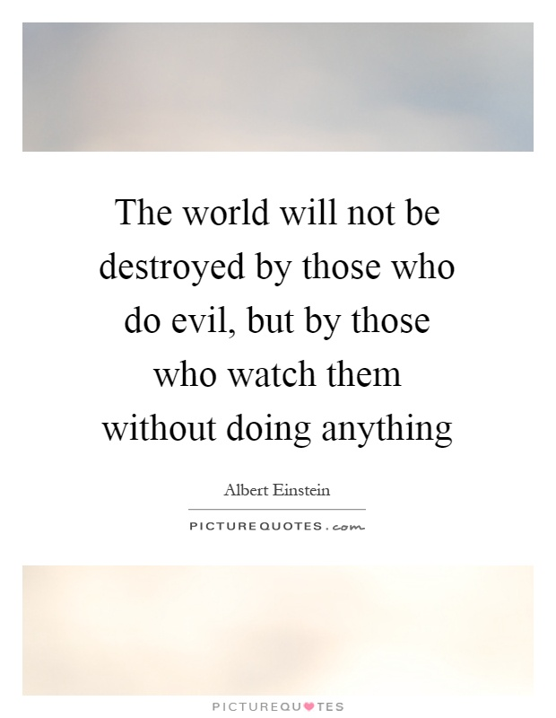 The world will not be destroyed by those who do evil, but by those who watch them without doing anything Picture Quote #1