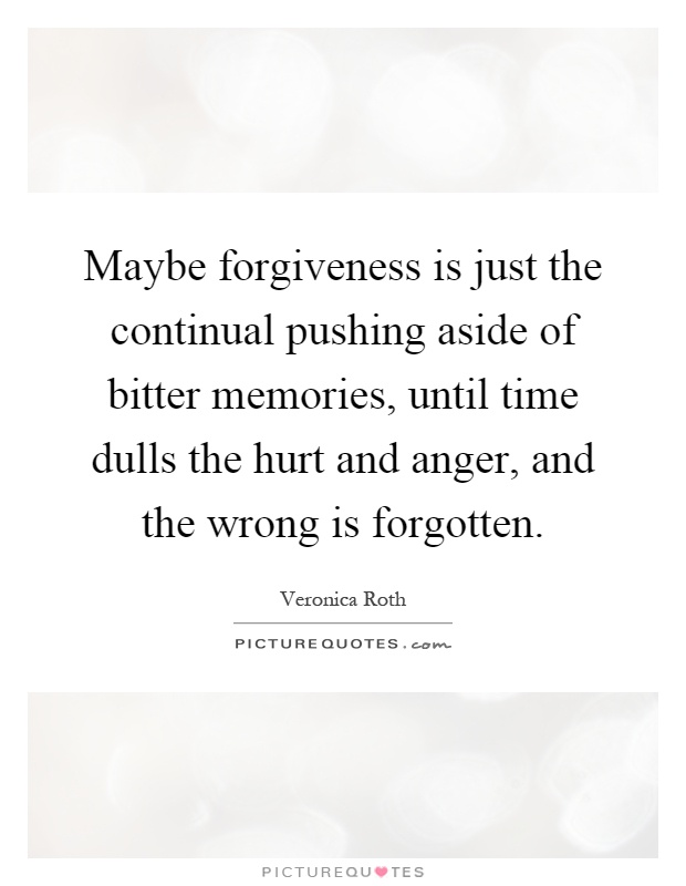 Maybe forgiveness is just the continual pushing aside of bitter memories, until time dulls the hurt and anger, and the wrong is forgotten Picture Quote #1