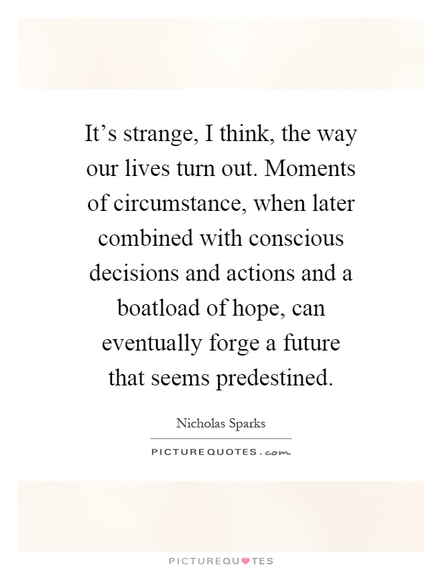 It's strange, I think, the way our lives turn out. Moments of circumstance, when later combined with conscious decisions and actions and a boatload of hope, can eventually forge a future that seems predestined Picture Quote #1