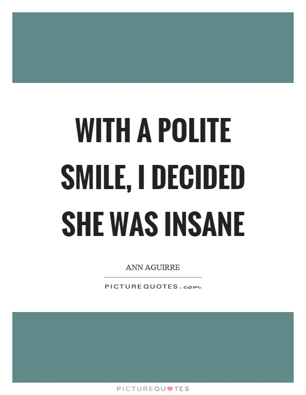 With a polite smile, I decided she was insane Picture Quote #1