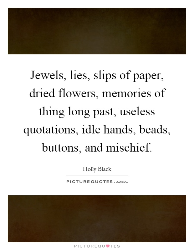 Jewels, lies, slips of paper, dried flowers, memories of thing long past, useless quotations, idle hands, beads, buttons, and mischief Picture Quote #1