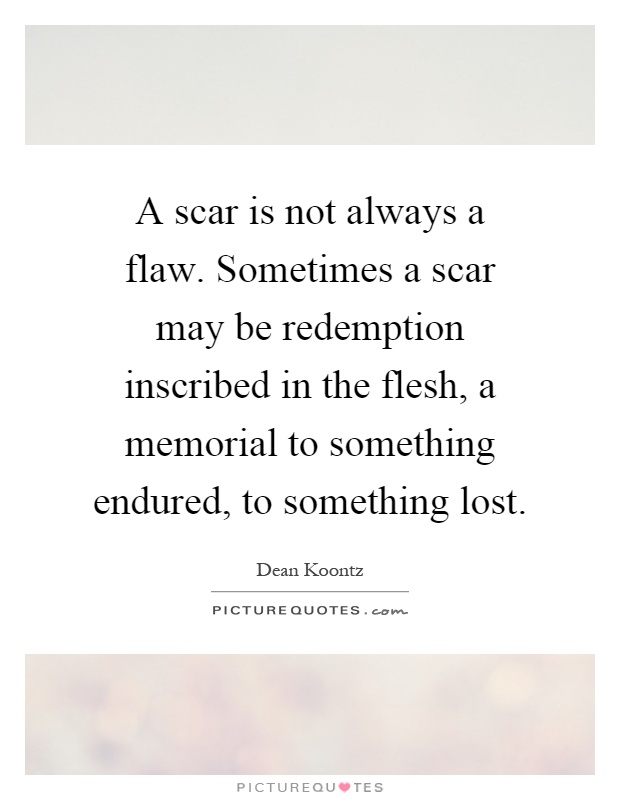 A scar is not always a flaw. Sometimes a scar may be redemption inscribed in the flesh, a memorial to something endured, to something lost Picture Quote #1