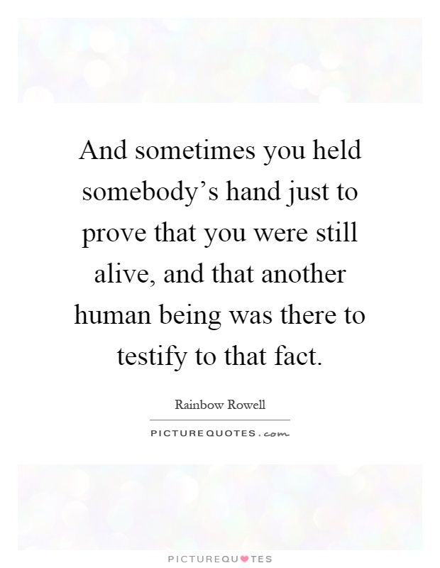 And sometimes you held somebody's hand just to prove that you were still alive, and that another human being was there to testify to that fact Picture Quote #1