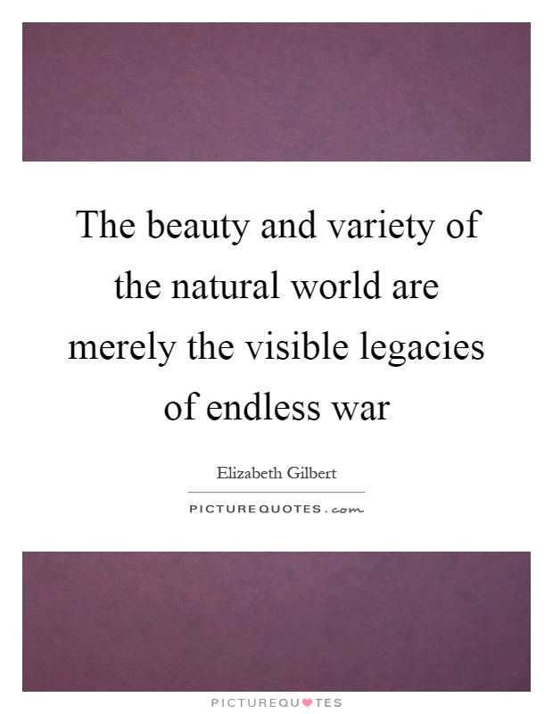 The beauty and variety of the natural world are merely the visible legacies of endless war Picture Quote #1