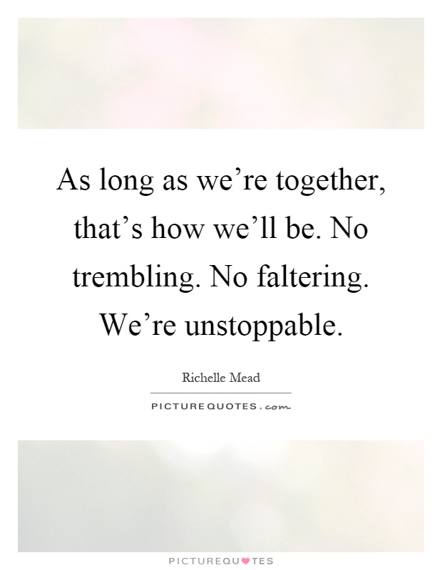 As long as we're together, that's how we'll be. No trembling. No faltering. We're unstoppable Picture Quote #1