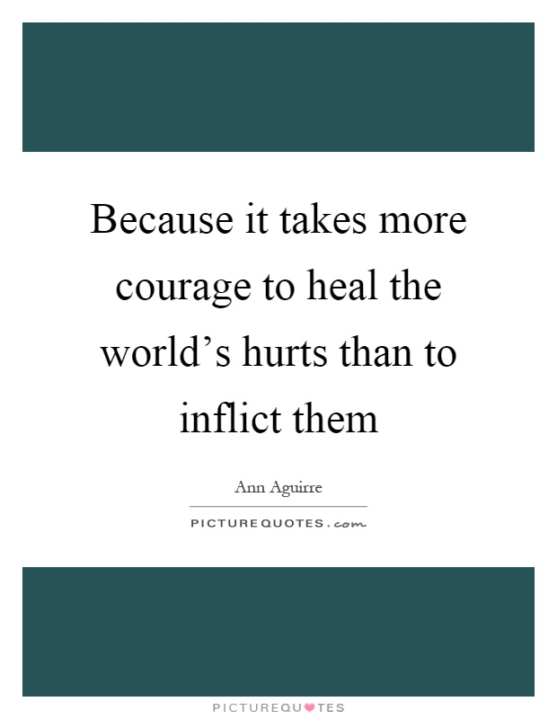 Because it takes more courage to heal the world's hurts than to inflict them Picture Quote #1