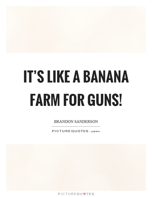 It's like a banana farm for guns! Picture Quote #1