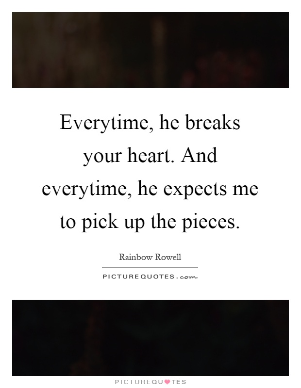 Everytime, he breaks your heart. And everytime, he expects me to pick up the pieces Picture Quote #1