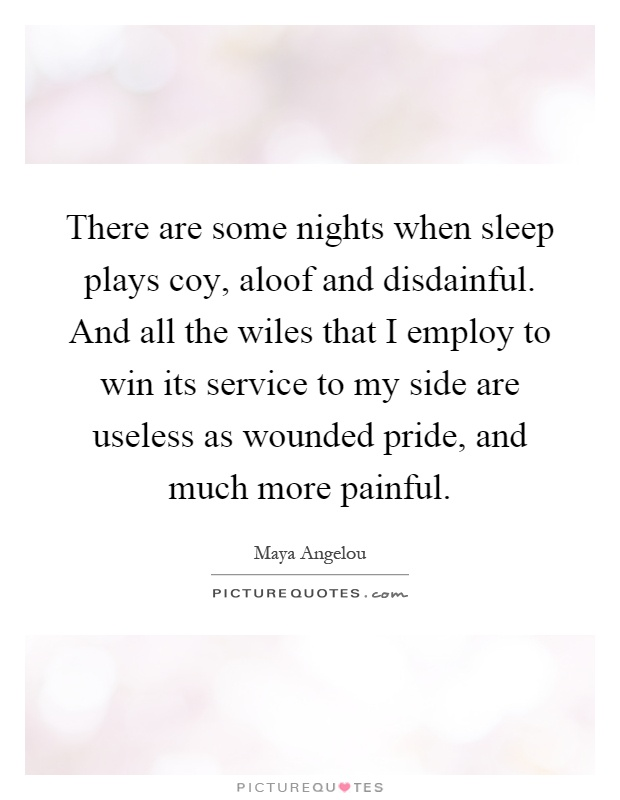 There are some nights when sleep plays coy, aloof and disdainful. And all the wiles that I employ to win its service to my side are useless as wounded pride, and much more painful Picture Quote #1