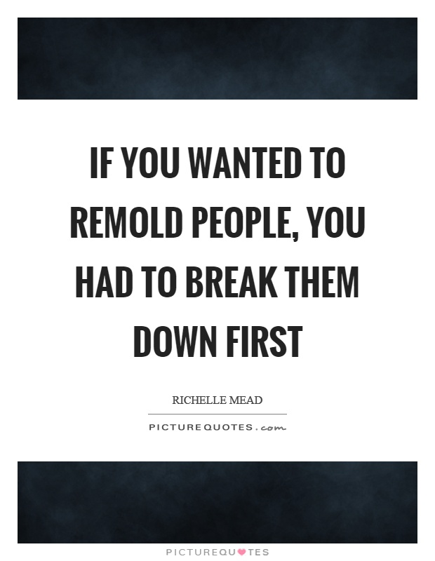 If you wanted to remold people, you had to break them down first Picture Quote #1