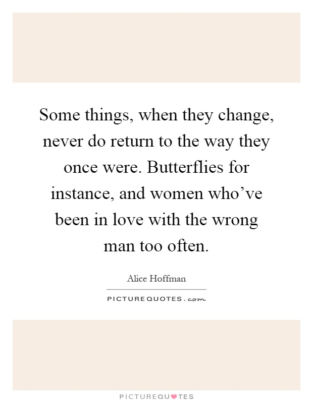 Some things, when they change, never do return to the way they once were. Butterflies for instance, and women who've been in love with the wrong man too often Picture Quote #1