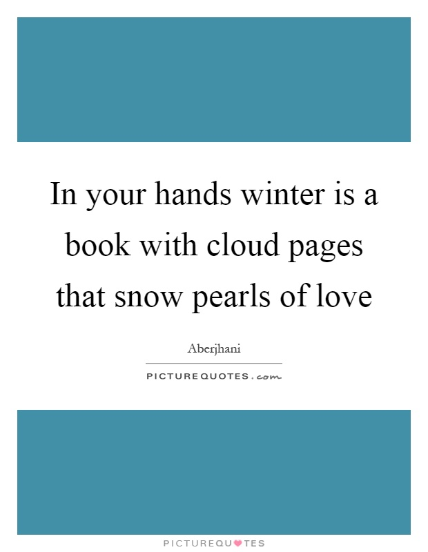 In your hands winter is a book with cloud pages that snow pearls of love Picture Quote #1