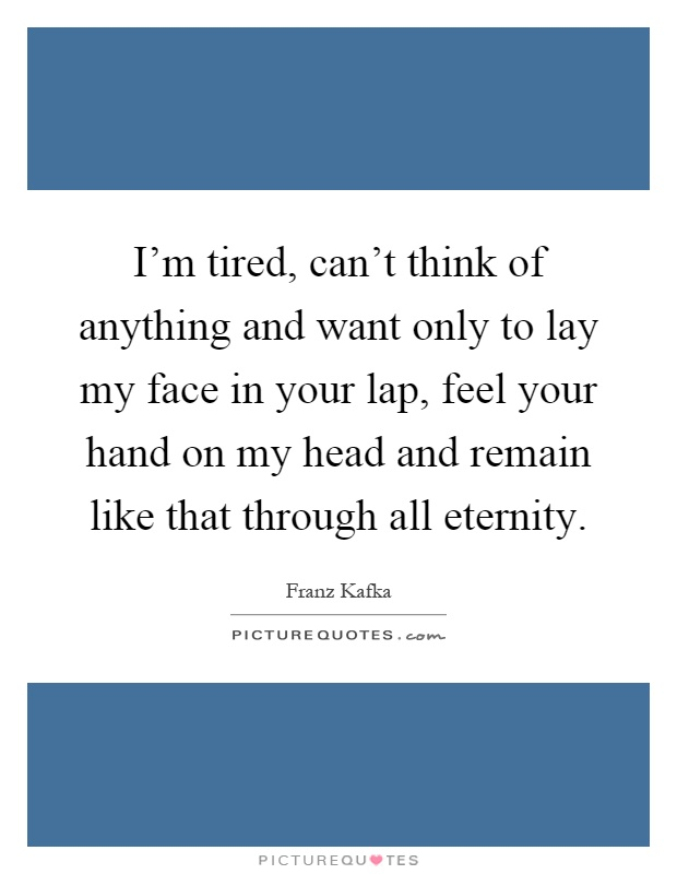 I'm tired, can't think of anything and want only to lay my face in your lap, feel your hand on my head and remain like that through all eternity Picture Quote #1