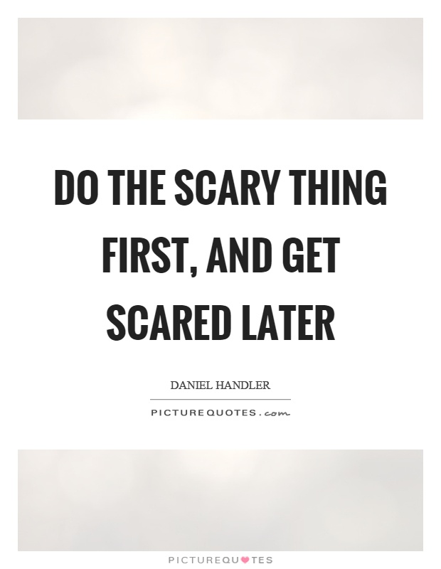 Do the scary thing first, and get scared later Picture Quote #1