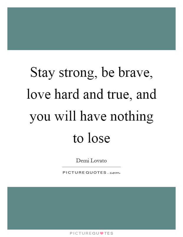 Stay strong, be brave, love hard and true, and you will have nothing to lose Picture Quote #1