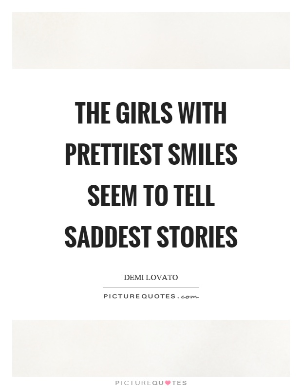 The girls with prettiest smiles seem to tell saddest stories ...