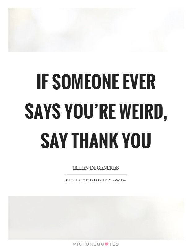 If someone ever says you're weird, say thank you Picture Quote #1