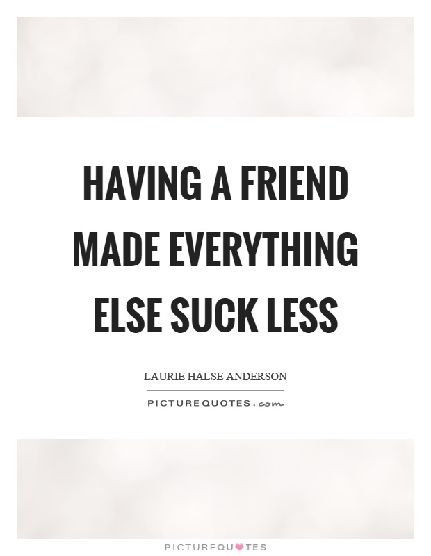 Having a friend made everything else suck less Picture Quote #1