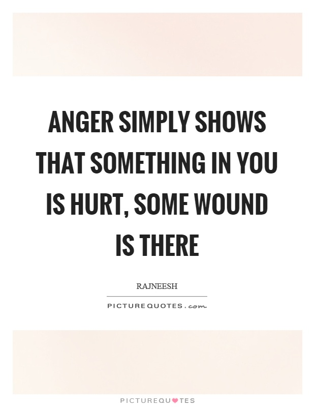 Anger simply shows that something in you is hurt, some wound is there Picture Quote #1