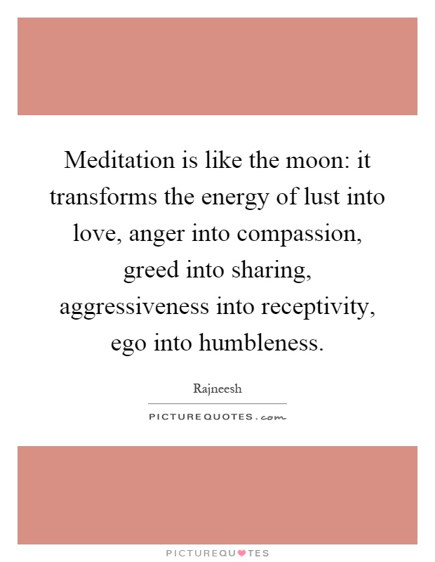 Meditation is like the moon: it transforms the energy of lust into love, anger into compassion, greed into sharing, aggressiveness into receptivity, ego into humbleness Picture Quote #1