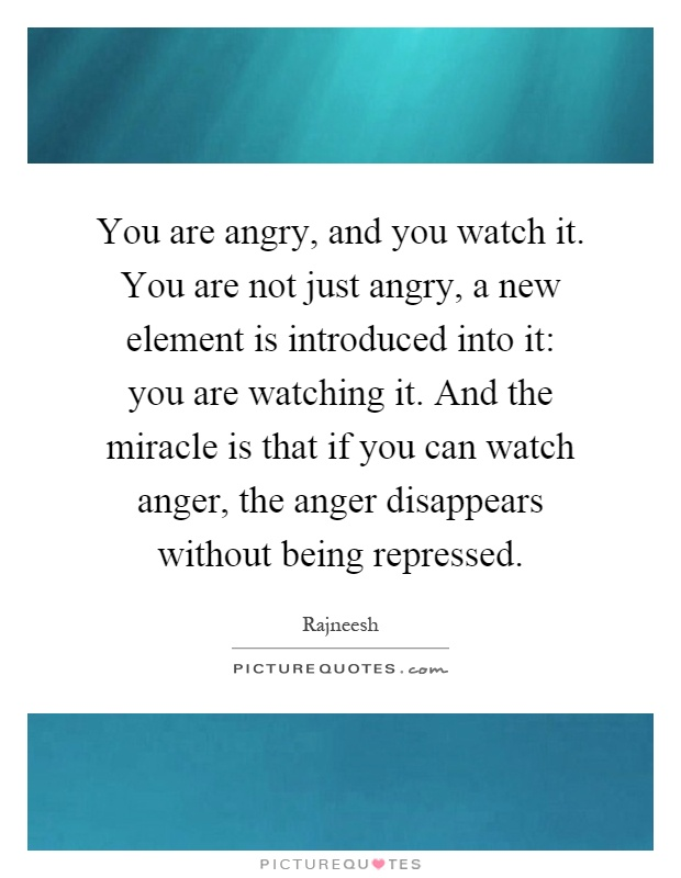 You are angry, and you watch it. You are not just angry, a new element is introduced into it: you are watching it. And the miracle is that if you can watch anger, the anger disappears without being repressed Picture Quote #1