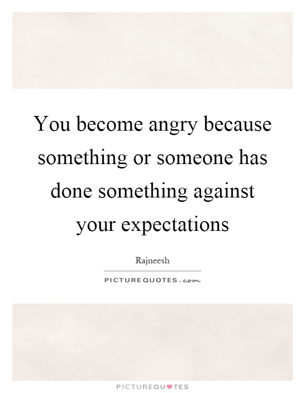 You become angry because something or someone has done something against your expectations Picture Quote #1