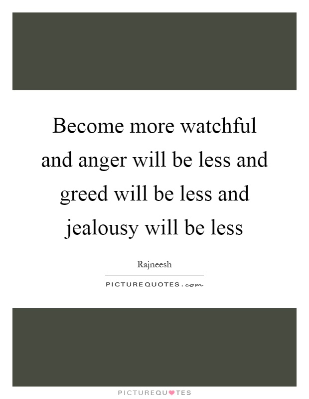 Become more watchful and anger will be less and greed will be less and jealousy will be less Picture Quote #1
