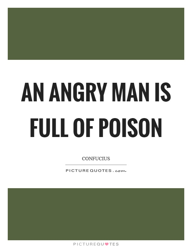 An angry man is full of poison Picture Quote #1