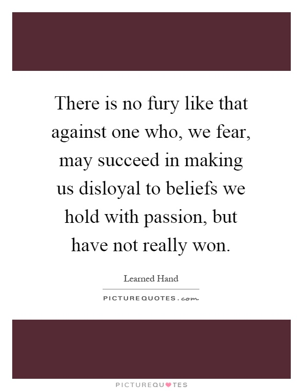There is no fury like that against one who, we fear, may succeed in making us disloyal to beliefs we hold with passion, but have not really won Picture Quote #1