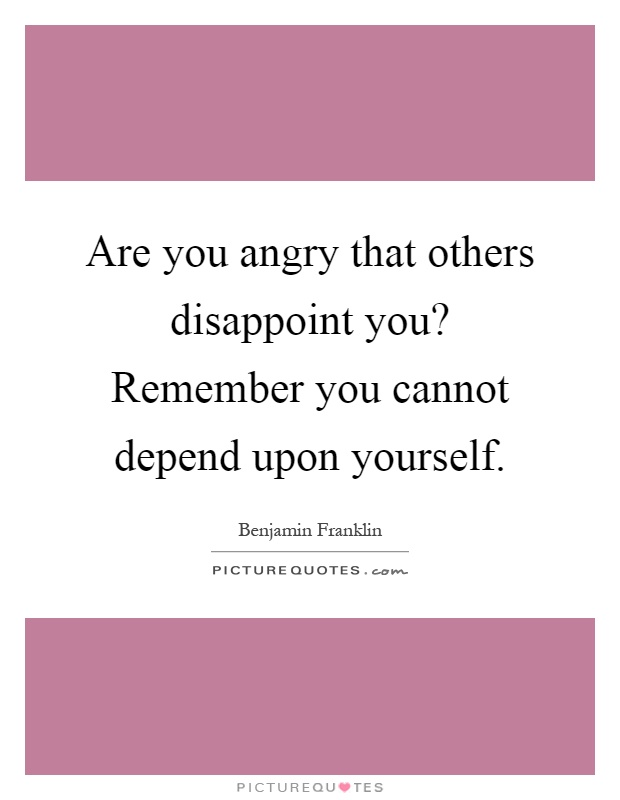 Are you angry that others disappoint you? Remember you cannot depend upon yourself Picture Quote #1