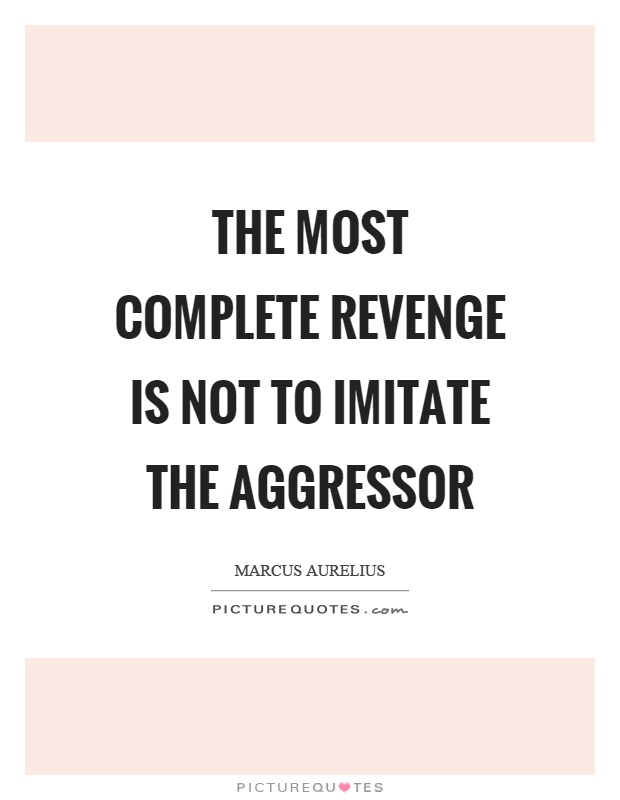The most complete revenge is not to imitate the aggressor Picture Quote #1