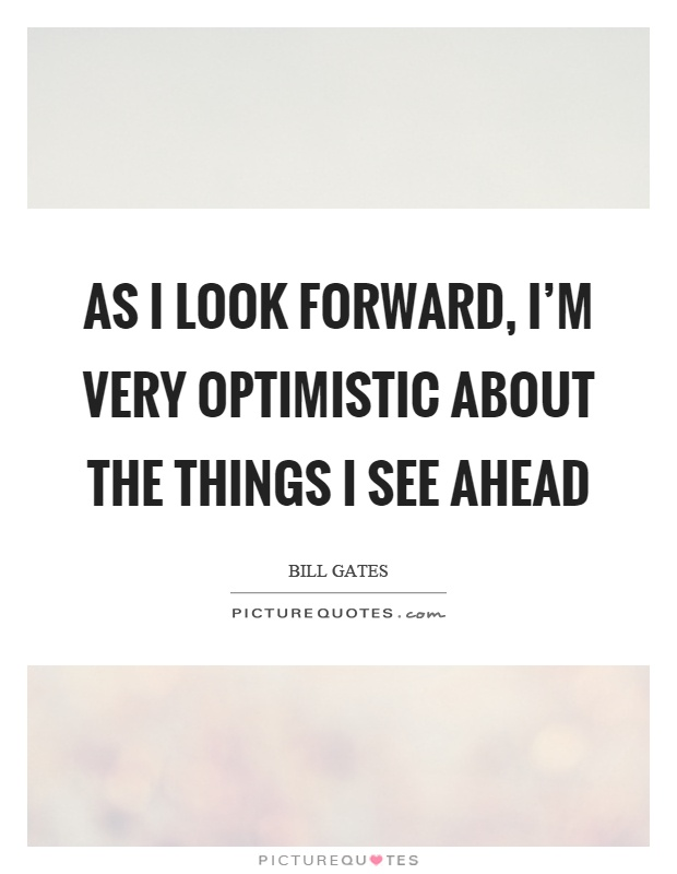 As I look forward, I'm very optimistic about the things I see ahead Picture Quote #1