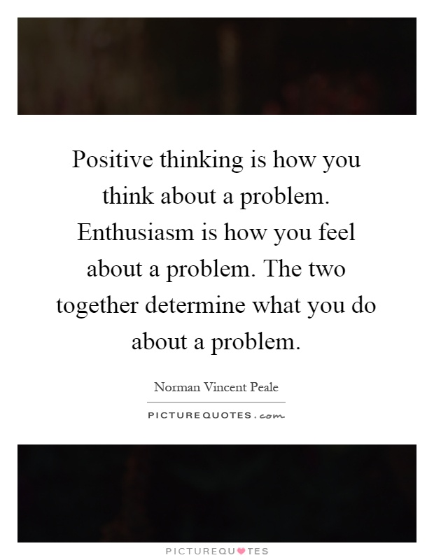 Positive thinking is how you think about a problem. Enthusiasm is how you feel about a problem. The two together determine what you do about a problem Picture Quote #1