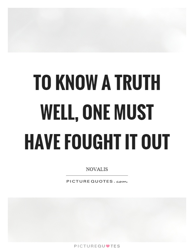 To know a truth well, one must have fought it out Picture Quote #1