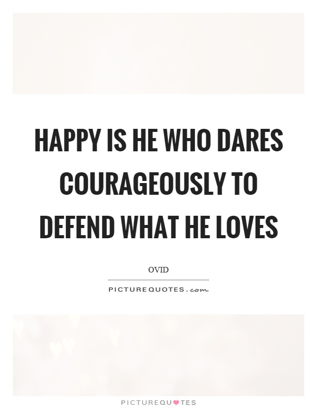 Happy is he who dares courageously to defend what he loves Picture Quote #1