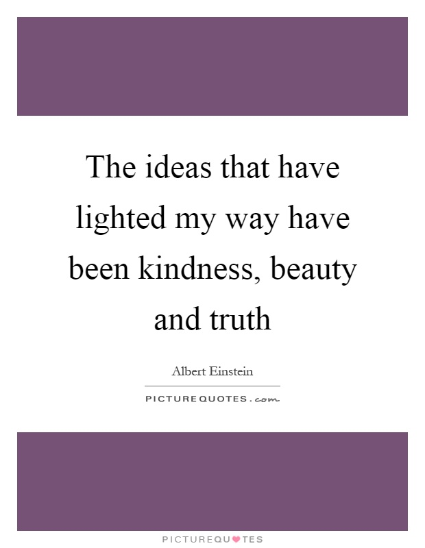 The ideas that have lighted my way have been kindness, beauty and truth Picture Quote #1