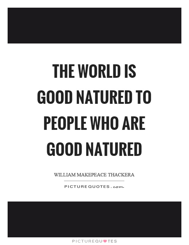 The world is good natured to people who are good natured Picture Quote #1