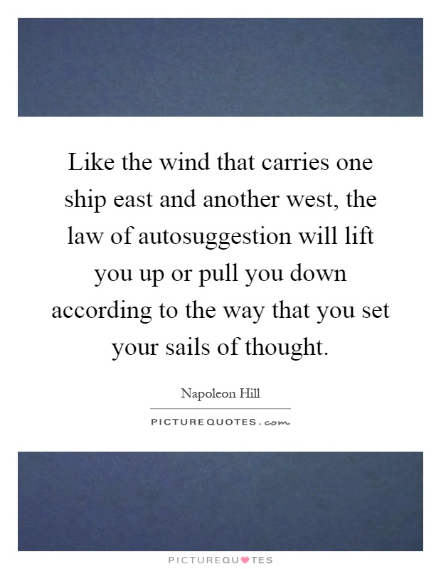 Like the wind that carries one ship east and another west, the law of autosuggestion will lift you up or pull you down according to the way that you set your sails of thought Picture Quote #1